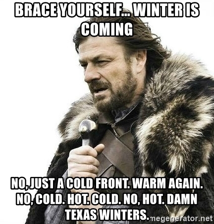 brace-yourself-winter-is-coming-no-just-a-cold-front-warm-again-no-cold-hot-cold-no-hot-damn-texas-w.jpg